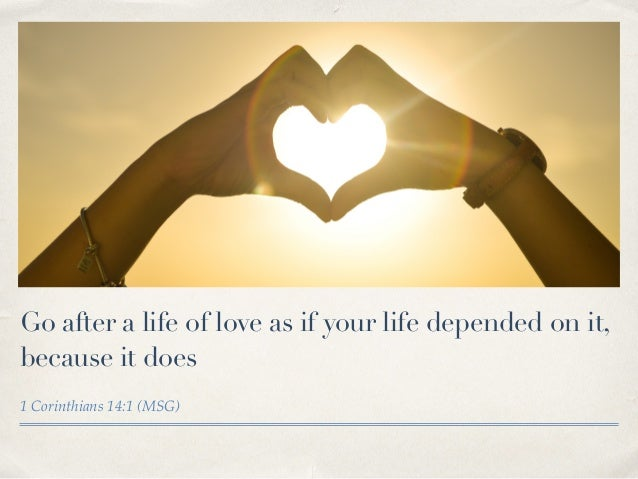 Go after a life of love as if your life depended on it, because it does 1 Corinthians 14:1 (MSG)
