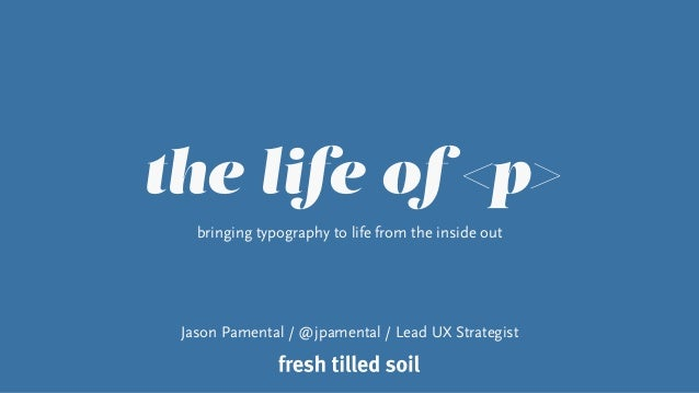 the life of <p> bringing typography to life from the inside out Jason Pamental / @jpamental / Lead UX Strategist