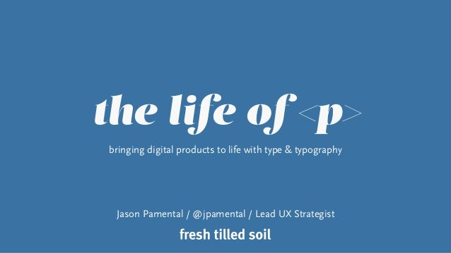 the life of <p> bringing digital products to life with type & typography Jason Pamental / @jpamental / Lead UX Strategist