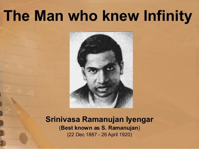 The Man who knew InfinitySrinivasa Ramanujan Iyengar(Best known as S. Ramanujan)(22 Dec 1887 - 26 April 1920)