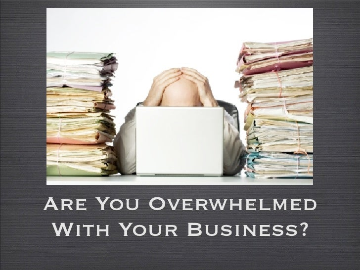 Are You Overwhelmed With Your Business?