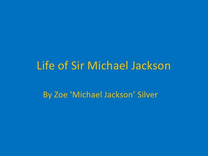 Life of Sir Michael Jackson<br />By Zoe 'Michael Jackson' Silver<br />