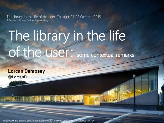 The library in the life of the user, Chicago, 21-22 October 2015 A Research Library Partnership meeting The library in the...