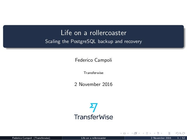 Life on a rollercoaster Scaling the PostgreSQL backup and recovery Federico Campoli Transferwise 2 November 2016 Federico ...