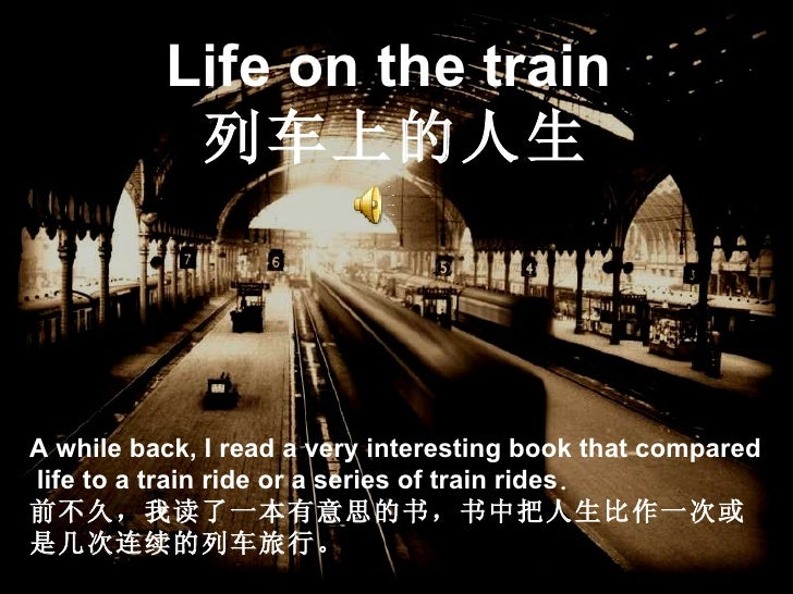 Life on the train   列车上的人生 A while back, I read a very interesting book that compared  life to a train ride or a series of...