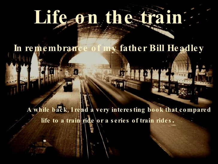 Life on the train In remembrance of my father Bill Headley A while back, I read a very interesting book that compared  lif...