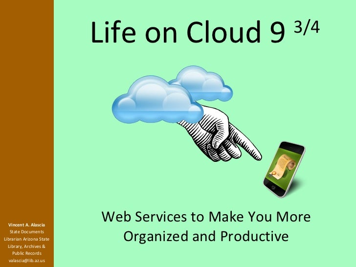 Life on Cloud 9  3/4 Web Services to Make You More Organized and Productive Vincent A. Alascia State Documents Librarian A...