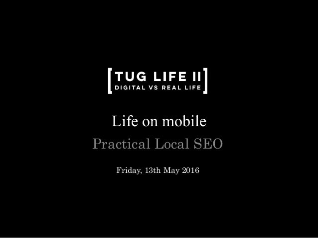 Life on mobile Practical Local SEO Friday, 13th May 2016