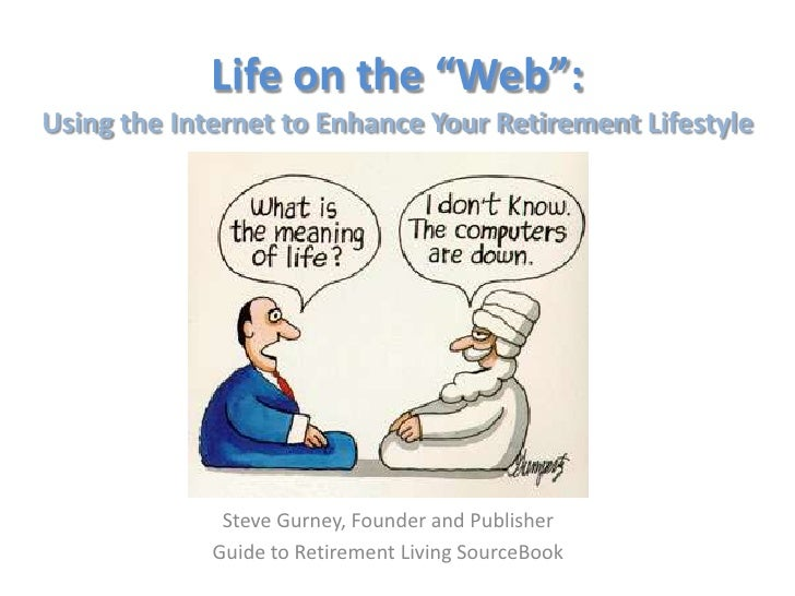 """Life on the """"Web"""":Using the Internet to Enhance Your Retirement Lifestyle              Steve Gurney, Founder and Publisher..."""