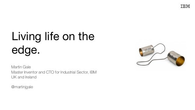 Living life on the edge. Martin Gale Master Inventor and CTO for Industrial Sector, IBM UK and Ireland @martinjgale