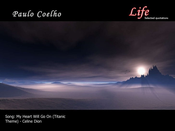 Paulo Coelho Song:  My Heart Will Go On (Titanic Theme) - Celine Dion Selected quotations