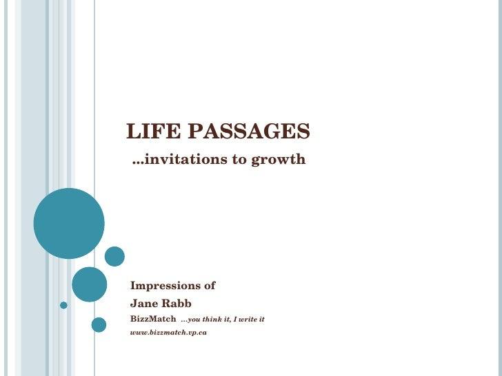 LIFE PASSAGES   ...invitations to growth Impressions of   Jane Rabb BizzMatch  …you think it, I write it www.bizzmatch.vp.ca