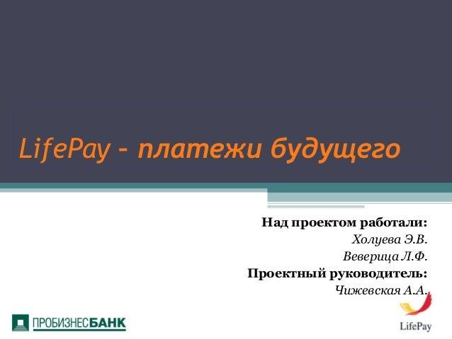 LifePay – платежи будущего Над проектом работали: Холуева Э.В. Веверица Л.Ф. Проектный руководитель: Чижевская А.А.
