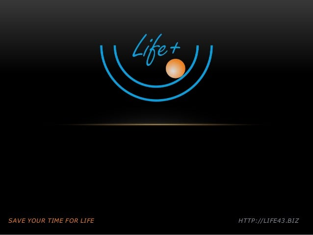 SAVE YOUR TIME FOR LIFE HTTP://LIFE43.BIZ