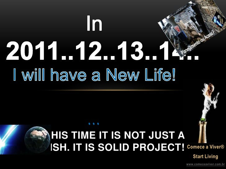 In 2011..12..13..14..I willhave a New Life!...<br />THIS TIME IT IS NOT JUST A WISH. IT IS SOLID PROJECT!<br />Comece a Vi...