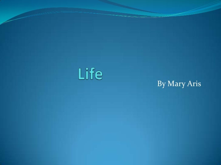 Life<br />By Mary Aris<br />