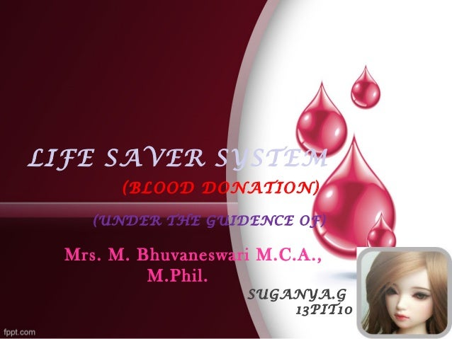 LIFE SAVER SYSTEM  (BLOOD DONATION)  (UNDER THE GUIDENCE OF)  Mrs. M. Bhuvaneswari M.C.A.,  M.Phil.  SUGANYA.G  13PIT10