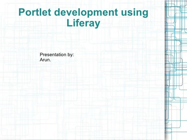 Portlet development using Liferay Presentation by: Arun.