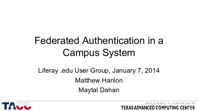 Federated Authentication in a Campus System Liferay .edu User Group, January 7, 2014 Matthew Hanlon Maytal Dahan