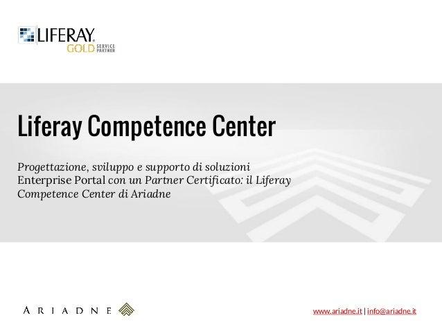 www.ariadne.it   info@ariadne.it Liferay Competence Center Progettazione, sviluppo e supporto di soluzioni Enterprise Port...