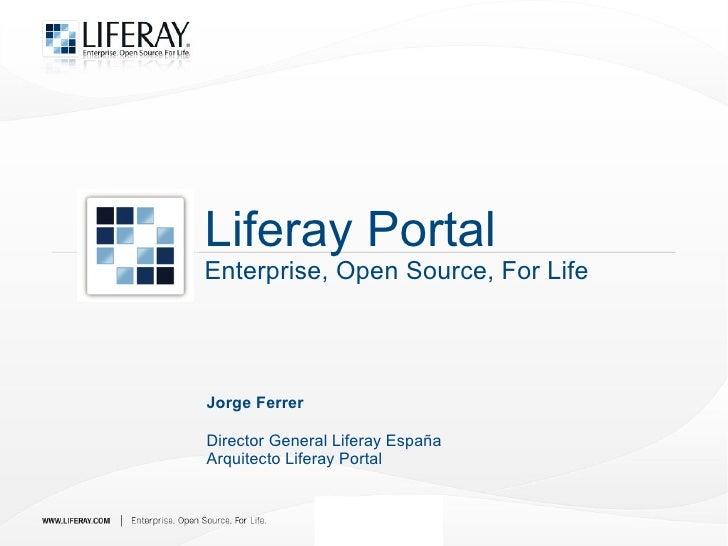 Liferay Portal Enterprise, Open Source, For Life     Jorge Ferrer  Director General Liferay España Arquitecto Liferay Port...