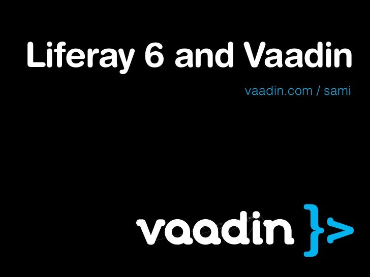 Liferay 6 and Vaadin             vaadin.com / sami