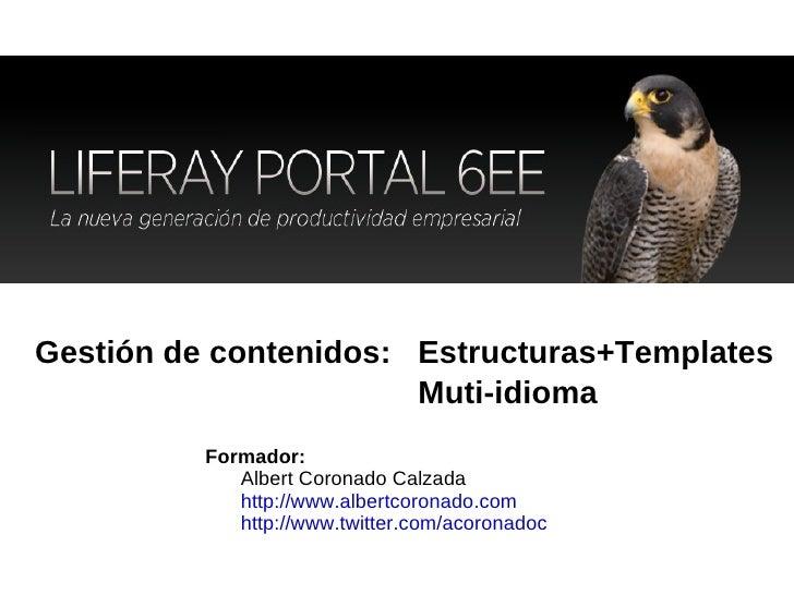 Gestión de contenidos: Formador:  Albert Coronado Calzada  http://www.albertcoronado.com http://www.twitter.com/acoronadoc...