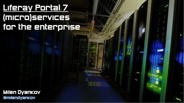 Milen Dyankov @milendyankov Liferay Portal 7 (micro)services for the enterprise