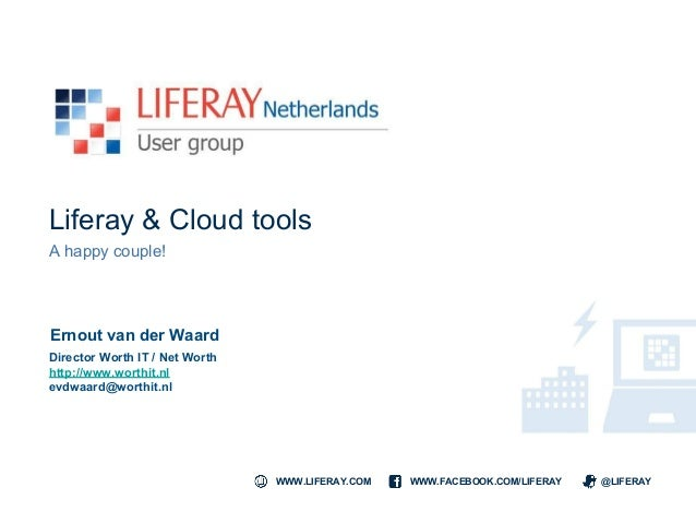 WWW.LIFERAY.COM WWW.FACEBOOK.COM/LIFERAY @LIFERAY Liferay & Cloud tools A happy couple! Ernout van der Waard Director Wort...