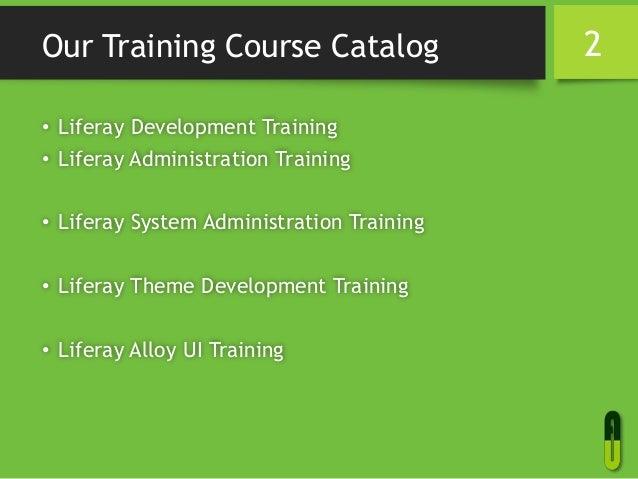 Our Training Course Catalog • Liferay Development Training • Liferay Administration Training • Liferay System Administrati...
