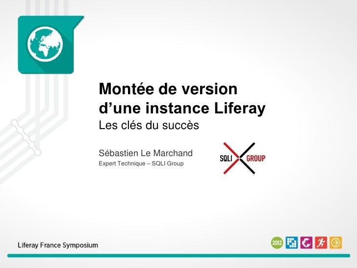 Montée de versiond'une instance LiferayLes clés du succèsSébastien Le MarchandExpert Technique – SQLI Group