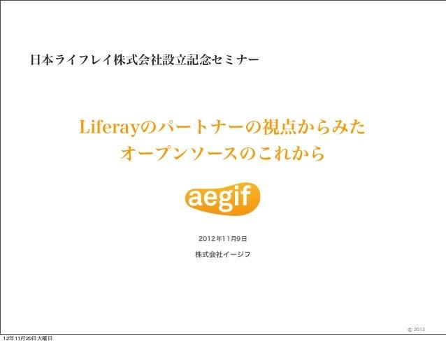 日本ライフレイ株式会社設立記念セミナー               Liferayのパートナーの視点からみた                    オープンソースのこれから                       2012年11月9日   ...