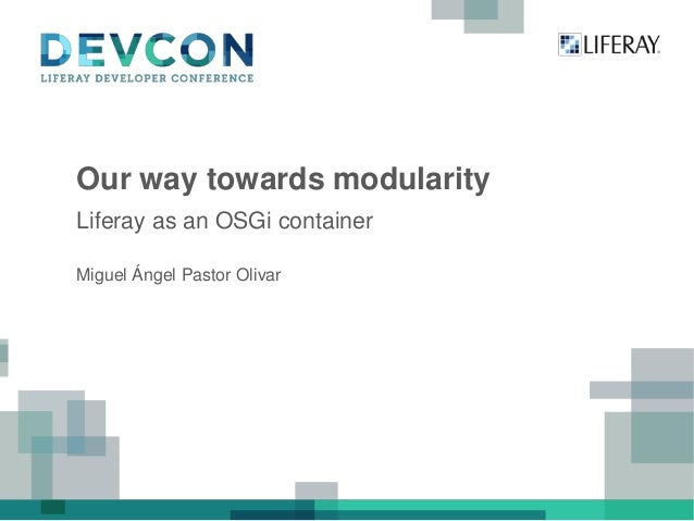 Our way towards modularity Liferay as an OSGi container Miguel Ángel Pastor Olivar