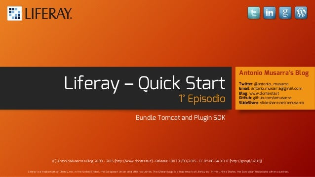 Liferay – Quick Start 1° Episodio Bundle Tomcat and Plugin SDK Antonio Musarra's Blog Twitter: @antonio_musarra Email: ant...