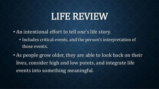 LIFE REVIEW • An intentional effort to tell one's life story. • Includes critical events, and the person's interpretation ...