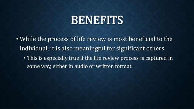 BENEFITS • While the process of life review is most beneficial to the individual, it is also meaningful for significant ot...