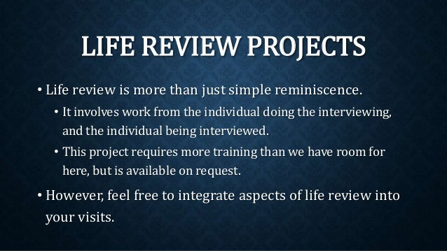 • Life review is more than just simple reminiscence. • It involves work from the individual doing the interviewing, and th...