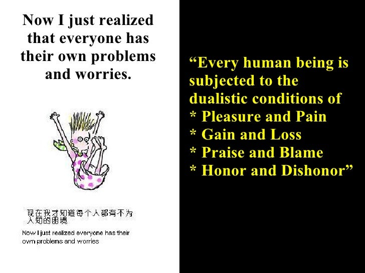 """Now I just realized that everyone has their own problems and worries. """" Every human being is subjected to the dualistic co..."""
