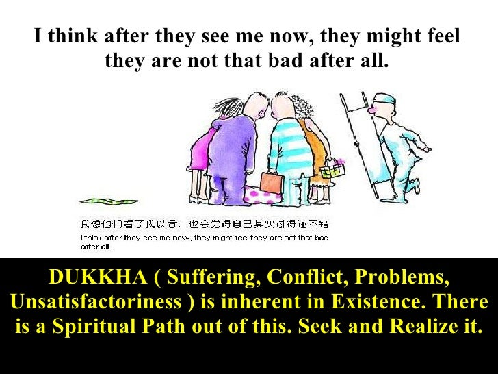 I think after they see me now, they might feel they are not that bad after all. DUKKHA ( Suffering, Conflict, Problems, Un...