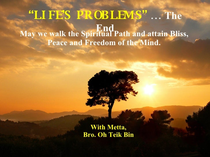""""""" LIFE'S  PROBLEMS""""  …  The End May we walk the Spiritual Path and attain Bliss, Peace and Freedom of the Mind. With Metta..."""