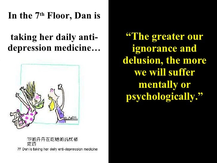 """In the 7 th  Floor, Dan is  taking her daily anti-depression medicine… """" The greater our ignorance and delusion, the more ..."""