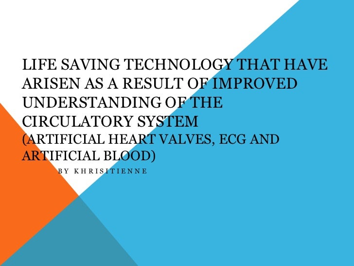 Life saving technology that have arisen as a result of improved understanding of the circulatory system (Artificial heart ...