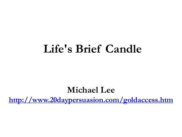 Lifes Brief CandleMichael Leehttp://www.20daypersuasion.com/goldaccess.htm