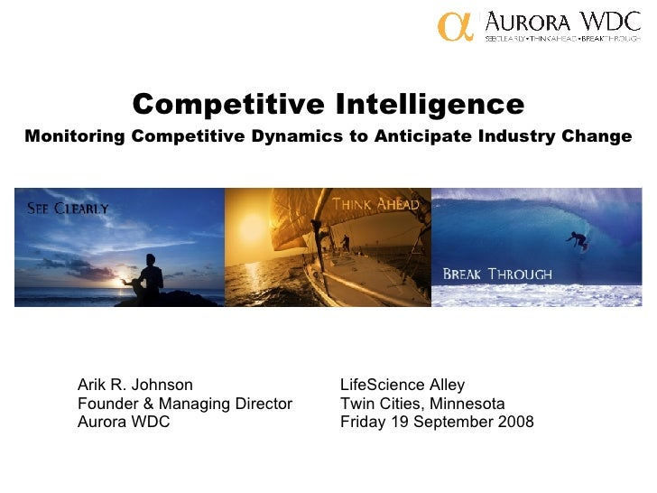 Competitive Intelligence Monitoring Competitive Dynamics to Anticipate Industry Change Arik R. Johnson LifeScience Alley F...