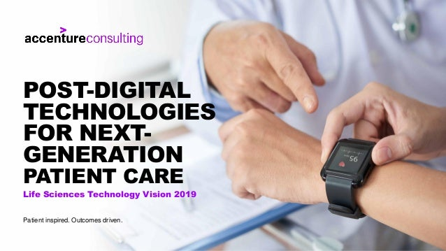 Life Sciences Technology Vision 2019 POST-DIGITAL TECHNOLOGIES FOR NEXT- GENERATION PATIENT CARE Patient inspired. Outcome...