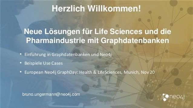 Herzlich Willkommen! bruno.ungermann@neo4j.com Neue Lösungen für Life Sciences und die Pharmaindustrie mit Graphdatenbanke...