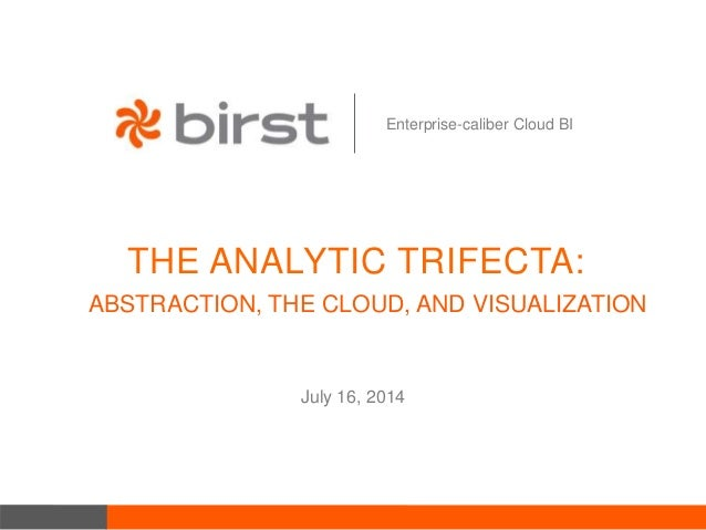 Enterprise-caliber Cloud BI THE ANALYTIC TRIFECTA: July 16, 2014 ABSTRACTION, THE CLOUD, AND VISUALIZATION