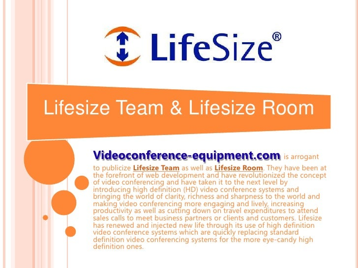 Videoconference-equipment.comis arrogant <br />to publicize Lifesize Team as well as Lifesize Room. They have been at the ...