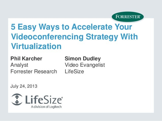 5 Easy Ways to Accelerate Your Videoconferencing Strategy With Virtualization Phil Karcher Analyst Forrester Research July...