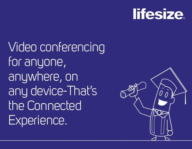 Video conferencing for anyone, anywhere, on any device-That's the Connected Experience.